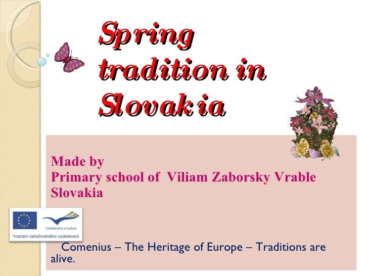Spring tradition in Slovakia Made by  Primary school of  Viliam Zaborsky Vrable  Slovakia Comenius – The Heritage of Europ...
