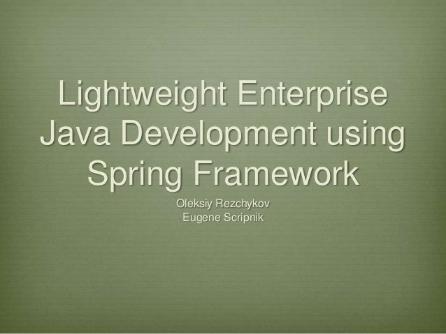 Lightweight EnterpriseJava Development using   Spring Framework        Oleksiy Rezchykov         Eugene Scripnik