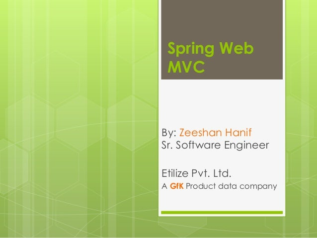 Spring Web MVC By: Zeeshan Hanif Sr. Software Engineer Etilize Pvt. Ltd. A GfK Product data company
