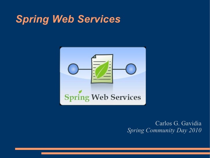 Spring Web Services Carlos G. Gavidia Spring Community Day 2010