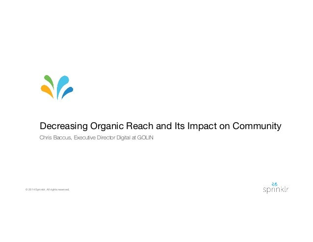 © 2014 Sprinklr. All rights reserved. Decreasing Organic Reach and Its Impact on Community Chris Baccus, Executive Directo...