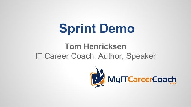 Sprint Demo Tom Henricksen IT Career Coach, Author, Speaker