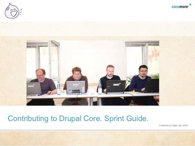 Contributing to Drupal Core. Sprint Guide.                                             Frankfurt am Main, Nov 2012