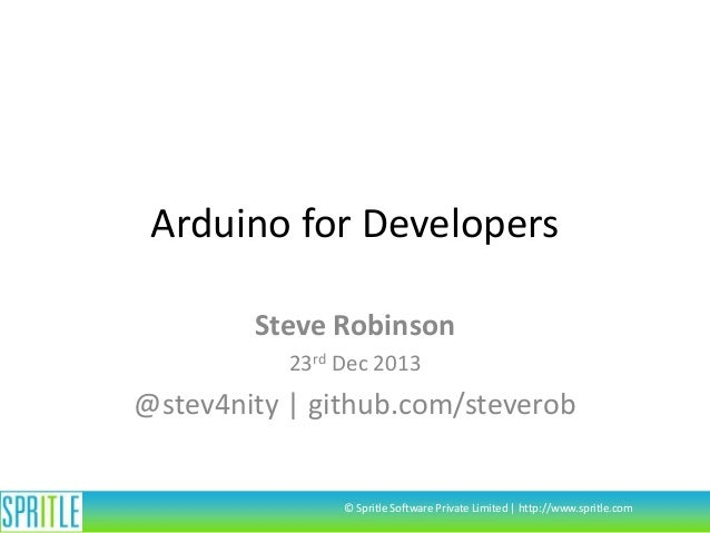 Arduino for Developers Steve Robinson 23rd Dec 2013  @stev4nity | github.com/steverob  © Spritle Software Private Limited ...
