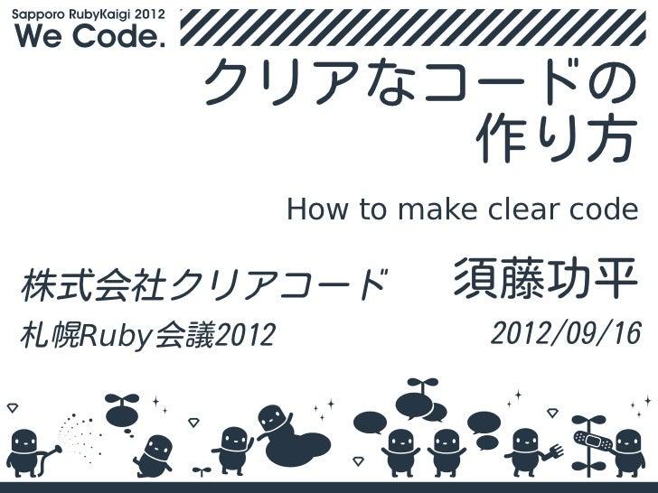 クリアなコードの             作り方               How to make clear code株式会社クリアコード               須藤功平札幌Ruby会議2012               2012/...
