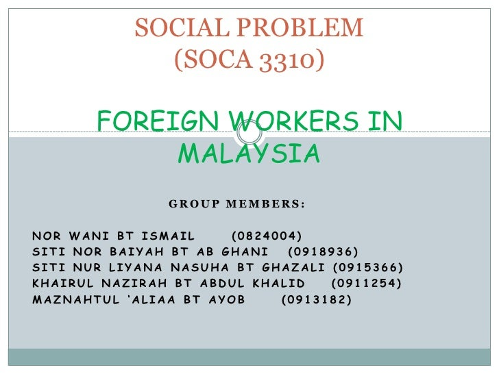 SOCIAL PROBLEM (SOCA 3310)FOREIGN WORKERS IN MALAYSIA <br />Group members:<br />Nor wanibtismail (0824004)<br />Siti nor ...