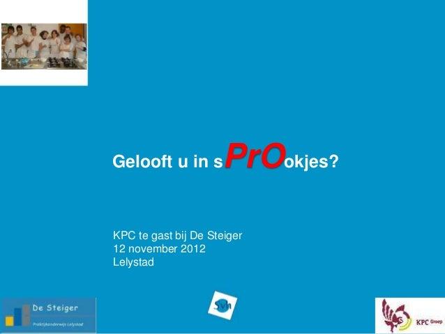 Gelooft u in s        PrOokjes?KPC te gast bij De Steiger12 november 2012Lelystad
