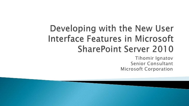 Developing with the New User Interface Features in Microsoft SharePoint Server 2010 <br />TihomirIgnatov<br />Senior Consu...