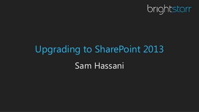 Upgrading to SharePoint 2013 Sam Hassani