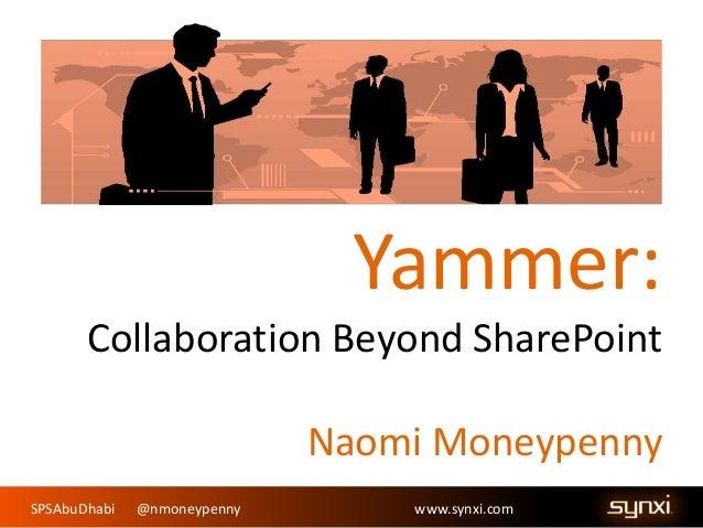 SPSAbuDhabi @nmoneypenny www.synxi.com Yammer: Collaboration Beyond SharePoint Naomi Moneypenny