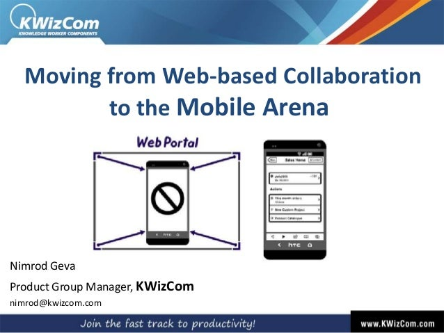 Moving from Web-based Collaborationto the Mobile ArenaNimrod GevaProduct Group Manager, KWizComnimrod@kwizcom.com