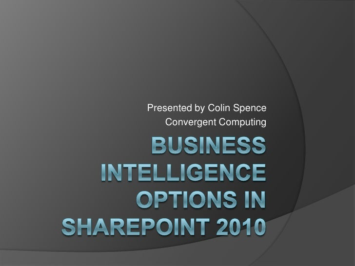 Business Intelligence Options in SharePoint 2010<br />Presented by Colin Spence<br />Convergent Computing<br />