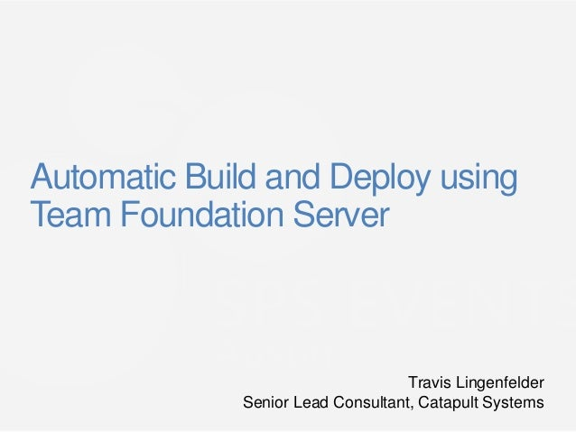 Automatic Build and Deploy usingTeam Foundation Server                                   Travis Lingenfelder             S...