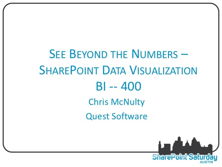 SEE BEYOND THE NUMBERS –SHAREPOINT DATA VISUALIZATION          BI -- 400        Chris McNulty        Quest Software