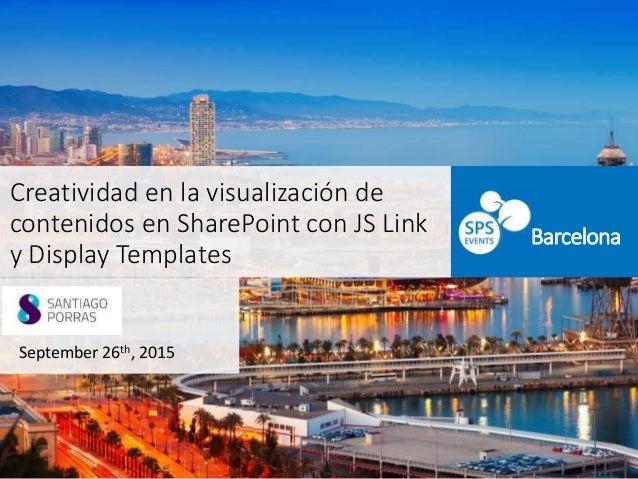 Creatividad en la visualización de contenidos en SharePoint con JS Link y Display Templates September 26th, 2015 Barcelona