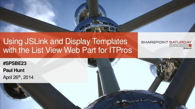 Using JSLink and Display Templates with the List View Web Part for ITPros #SPSBE23 Paul Hunt April 26th, 2014