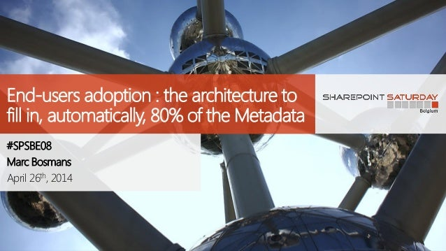 End-users adoption : the architecture to fill in, automatically, 80% of the Metadata #SPSBE08 Marc Bosmans April 26th, 2014
