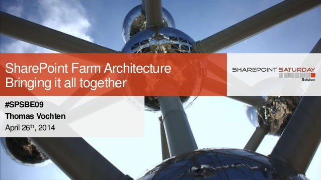 SharePoint Farm Architecture Bringing it all together #SPSBE09 Thomas Vochten April 26th, 2014