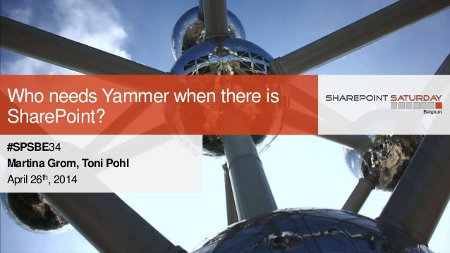 Who needs Yammer when there is SharePoint? #SPSBE34 Martina Grom, Toni Pohl April 26th, 2014