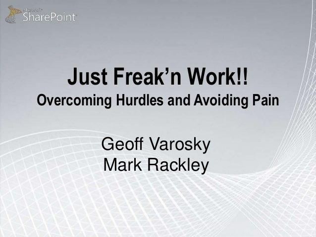 Just Freak'n Work!! Overcoming Hurdles and Avoiding Pain Geoff Varosky Mark Rackley