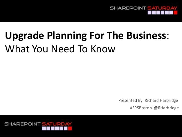 #SPSBoston @RHarbridgePresented By: Richard HarbridgeUpgrade Planning For The Business:What You Need To Know