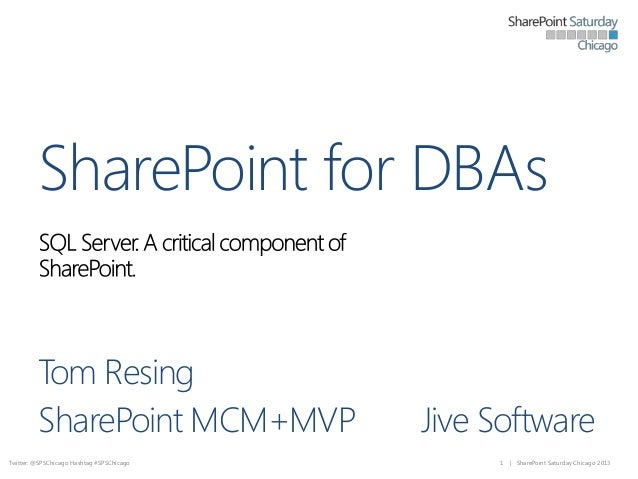 SharePoint for DBAs Tom Resing SharePoint MCM+MVP Twitter: @SPSChicago Hashtag #SPSChicago  Jive Software 1  | SharePoint ...