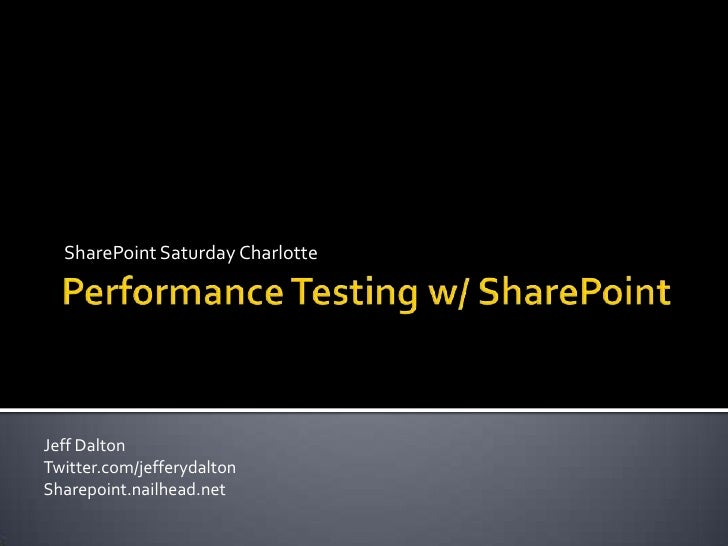 Performance Testing w/ SharePoint<br />SharePoint Saturday Charlotte<br />Jeff Dalton<br />Twitter.com/jefferydalton<br />...