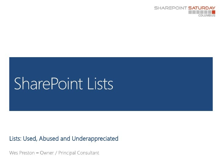 Lists: Used, Abused and Underappreciated<br />Wes Preston – Owner / Principal Consultant<br />SharePoint Lists<br />