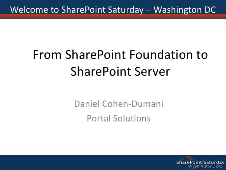 From SharePoint Foundation to SharePoint Server<br />Daniel Cohen-Dumani<br />Portal Solutions<br />Welcome to SharePoint ...