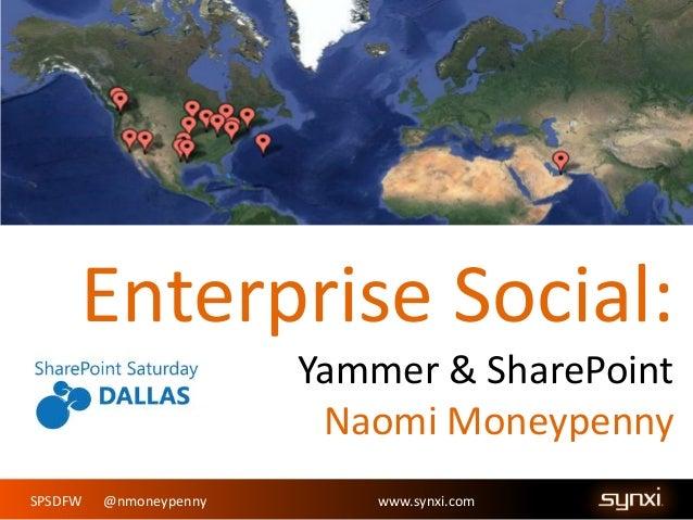 Enterprise Social: Yammer & SharePoint Naomi Moneypenny SPSDFW  @nmoneypenny  www.synxi.com