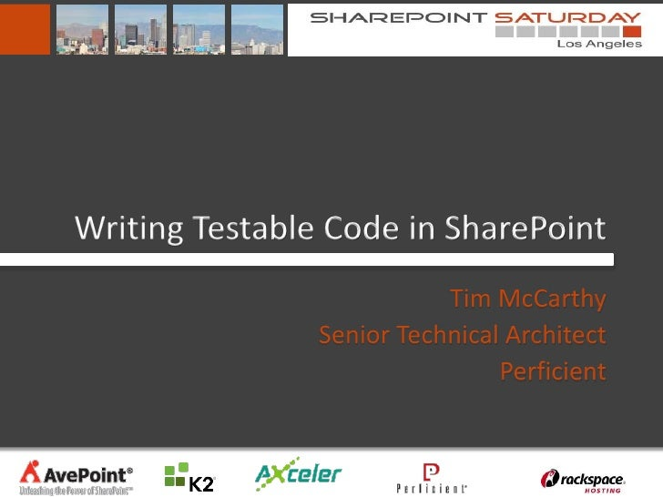 Writing Testable Code in SharePoint                           Tim McCarthy                Senior Technical Architect      ...