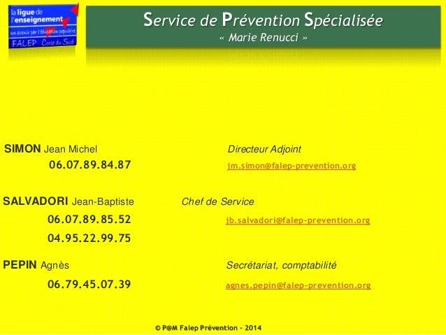 Service de Prévention Spécialisée  « Marie Renucci »  SIMON Jean Michel Directeur Adjoint  06.07.89.84.87 jm.simon@falep-p...