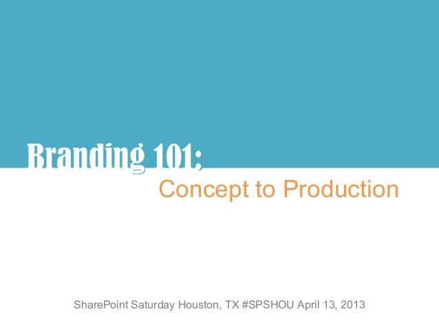 Branding 101:       g :                  Concept to Production   SharePoint Saturday Houston, TX #SPSHOU April 13, 2013