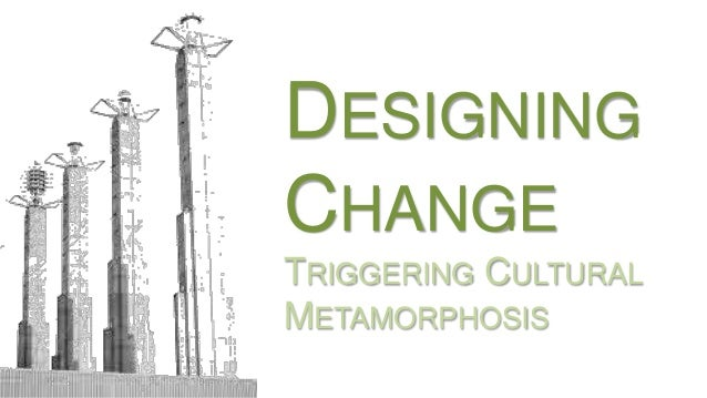 DESIGNING CHANGE TRIGGERING CULTURAL METAMORPHOSIS