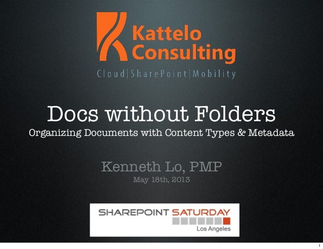 Docs without FoldersOrganizing Documents with Content Types & MetadataKenneth Lo, PMPMay 18th, 20131