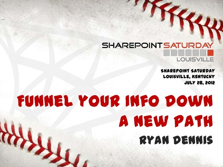 SharePoint Saturday                 Louisville, Kentucky                         July 28, 2012Funnel your Info down       ...