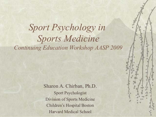 Sport Psychology in Sports Medicine Continuing Education Workshop AASP 2009 Sharon A. Chirban, Ph.D. Sport Psychologist Di...