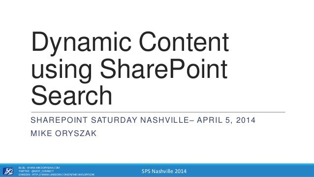 SPS Nashville 2014 Dynamic Content using SharePoint Search SHAREPOINT SATURDAY NASHVILLE– APRIL 5, 2014 MIKE ORYSZAK BLOG:...