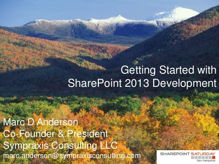 Getting Started with                 SharePoint 2013 DevelopmentMarc D AndersonCo-Founder & PresidentSympraxis Consulting ...