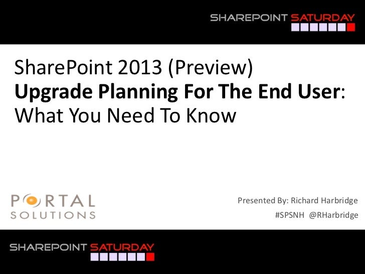 SharePoint 2013 (Preview)Upgrade Planning For The End User:What You Need To Know                      Presented By: Richar...