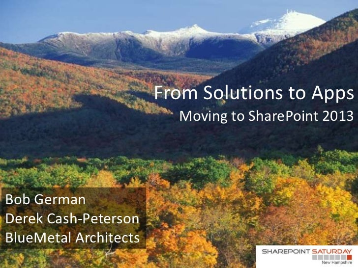 From Solutions to Apps                         Moving to SharePoint 2013Bob GermanDerek Cash-PetersonBlueMetal Architects ...