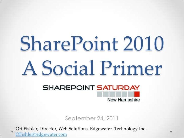 SharePoint 2010  A Social Primer                       September 24, 2011Ori Fishler, Director, Web Solutions, Edgewater T...