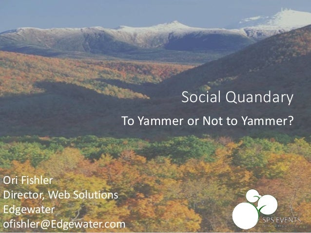Ori Fishler Director, Web Solutions Edgewater ofishler@Edgewater.com Social Quandary To Yammer or Not to Yammer?