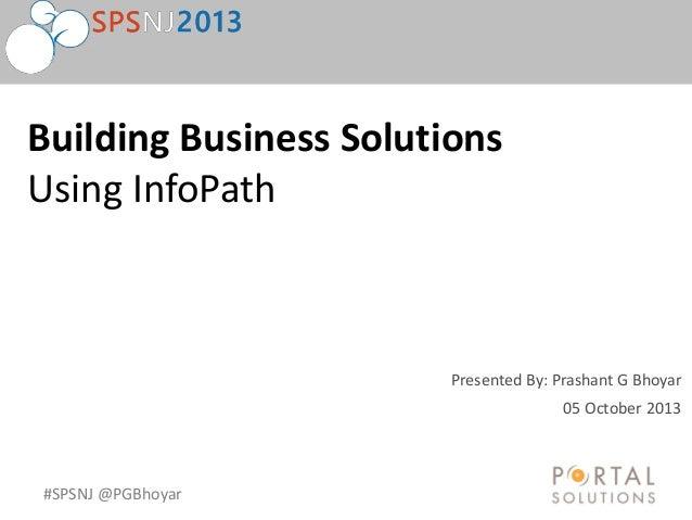 #SPSNJ @PGBhoyar Presented By: Prashant G Bhoyar Building Business Solutions Using InfoPath 05 October 2013