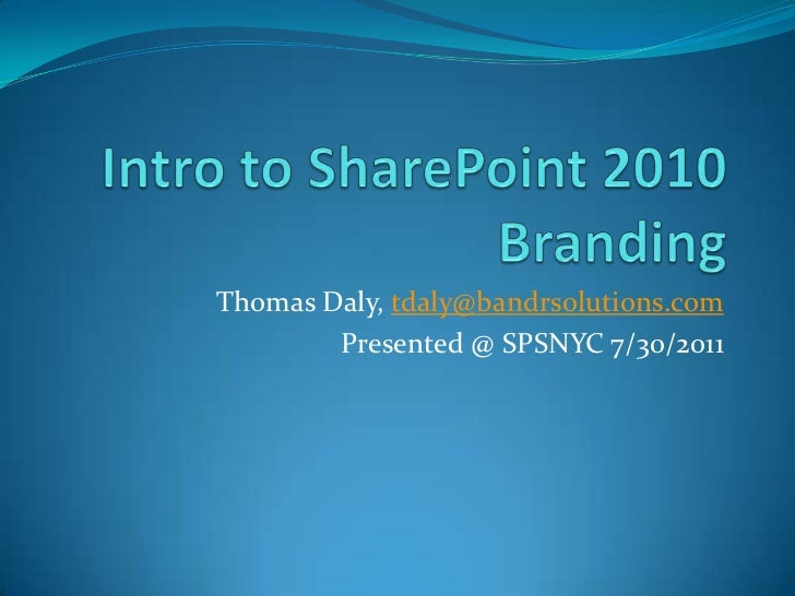 Intro to SharePoint 2010 Branding<br />Thomas Daly, tdaly@bandrsolutions.com<br />Presented @ SPSNYC 7/30/2011<br />