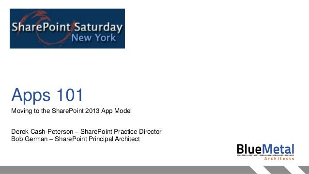 Apps 101 Moving to the SharePoint 2013 App Model Derek Cash-Peterson – SharePoint Practice Director Bob German – SharePoin...