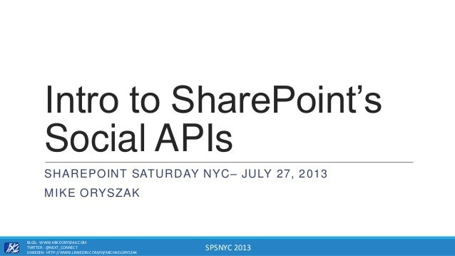 SPSNYC 2013 Intro to SharePoint's Social APIs SHAREPOINT SATURDAY NYC– JULY 27, 2013 MIKE ORYSZAK BLOG: WWW.MIKEORYSZAK.CO...