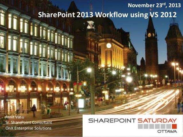 November 23rd, 2013  SharePoint 2013 Workflow using VS 2012  Amit Vasu Sr. SharePoint Consultant OnX Enterprise Solutions