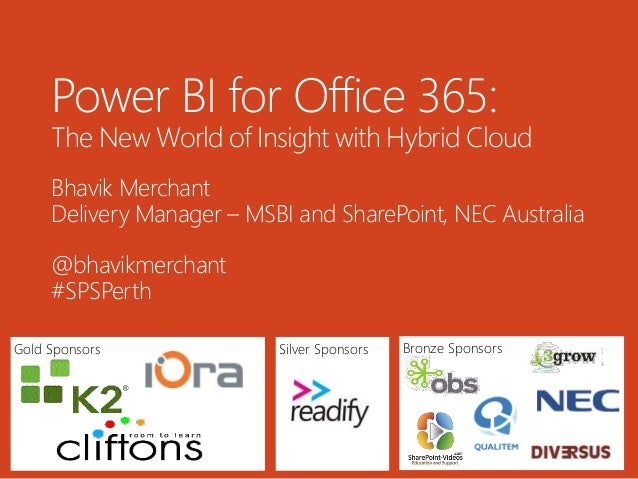 Gold Sponsors Bronze SponsorsSilver Sponsors Power BI for Office 365: The New World of Insight with Hybrid Cloud Bhavik Me...