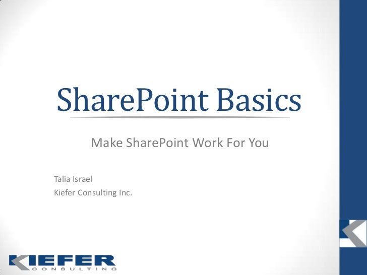 SharePoint Basics<br />Make SharePoint Work For You<br />Talia Israel<br />Kiefer Consulting Inc.<br />